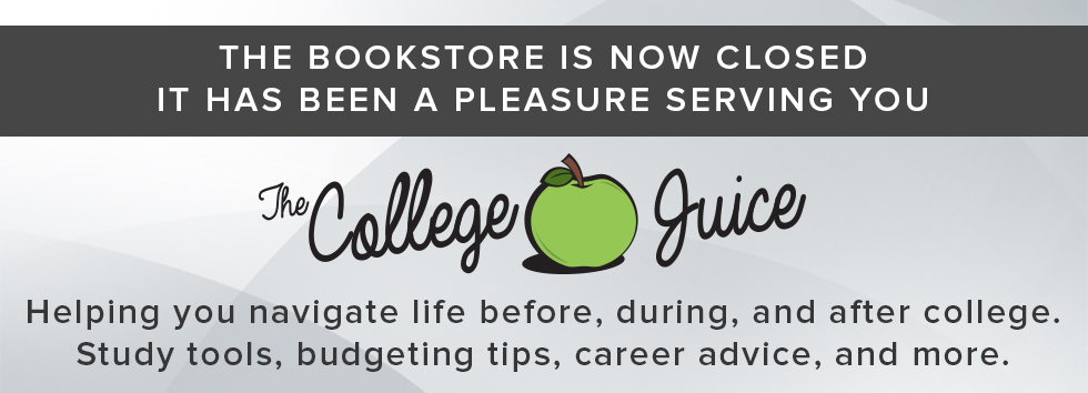 The Bookstore is now closed. It has been a pleasure serving you. The College Juice: helping you navigate life before, during, and after college. Study tools, budgeting tips, career advice, and more.